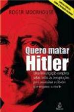 Quero Matar Hitler - Uma Investigacao Completa Sobre Todas As Conspiracoes Para Assassinar O Ditador Que Enganou A Morte