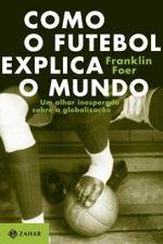 Como O Futebol Explica O Mundo -Um Olhar Inesperado Sobre A Globalizacao