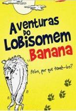 Aventuras do Lobisomem Banana Pelos por que Temê Los?