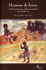 Homens de Ferro: Os Ferreiros na África Central no Século X I X