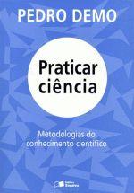 Praticar Ciência: Metodologias do Conhecimento Científico