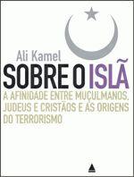 Sobre o Islã - a Afinidade Entre Muçulmanos Judeus e Cristãos e as Origens do Terrorismo