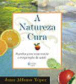 Natureza Cura, a : Segredos para Conservação e Recuperação da Saúde