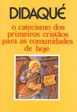 Didaque o Catecismo dos Primeiros Cristaos para as Comunidades de Hoje