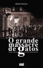 O Grnade Massacre de Gatos - e Outros Episódios da História Cultural Francesa