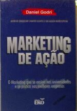 Marketing De Acao - O Marketing Que Se Ensina Nas Universidades E Se Pratica Nas Melhores Empresas