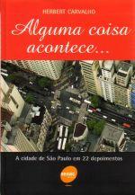 Alguma Coisa Acontece ... - a Cidade de São Paulo Em 22 Depoimentos