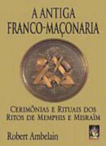 A Antiga Franco-maçonaria - Cerimônias e Rituais dos Ritos de Memphis
