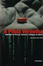 A Pílula Vermelha  Questões de Ciência, Filosofia e Religião Em Matrix