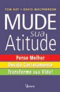 Mude sua Atitude: Pense Melhor, Decida Corretamente, Transforme sua Vida!