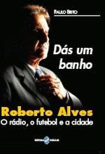 Dás um Banho: Roberto Alves - o rádio, o futebol e a cidade