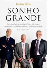 Sonho Grande: Como Jorge Paulo Lemann, Marcel Telles e Beto Sicupira Revolucionaram o Capitalismo Brasileiro