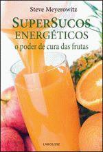 Supersucos Energéticos - o Poder de Cura das Frutas