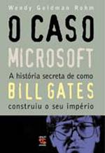 O Caso Microsoft a História Secreta de Como Bill Gates Construiu o Seu