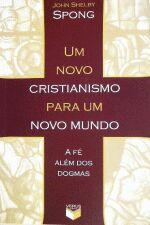 Um Novo Cristianismo Para Um Novo Mundo - A Fe Alem Dos Dogmas