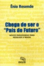 Chega de Ser o Pais do Futuro - Novos Paradigmas para Resolver o Brasi