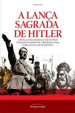 A Lança Sagrada de Hitler - a Busca dos Nazistas e de Outros Conquistadores Pela Relíquia Mais Cobiçada da Humanidade
